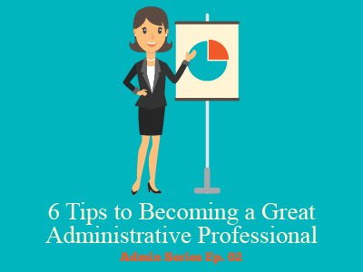 6 Tips to Becoming a Great Administrative Professional